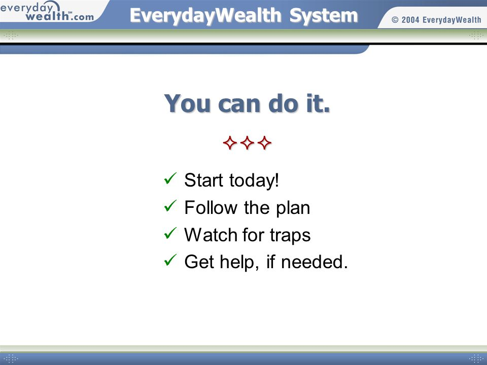 EverydayWealth System You can do it.  Start today.