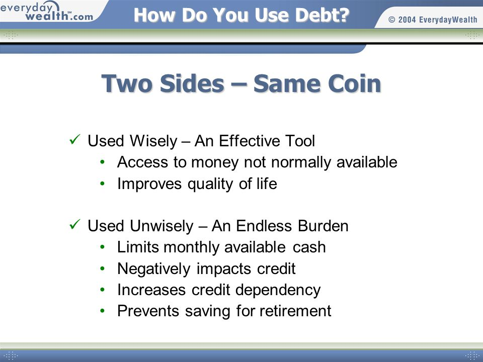 How Do You Use Debt? Two Sides – Same Coin Used Wisely – An Effective Tool Access to money not normally available Improves quality of life Used Unwise