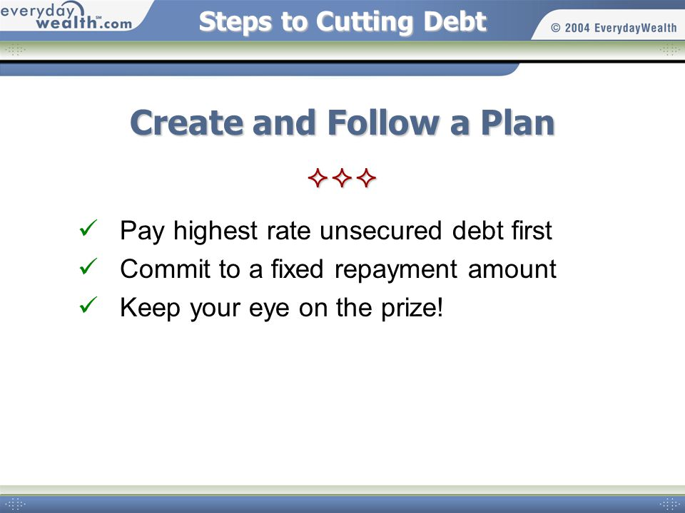 Steps to Cutting Debt Create and Follow a Plan  Pay highest rate unsecured debt first Commit to a fixed repayment amount Keep your eye on the prize!
