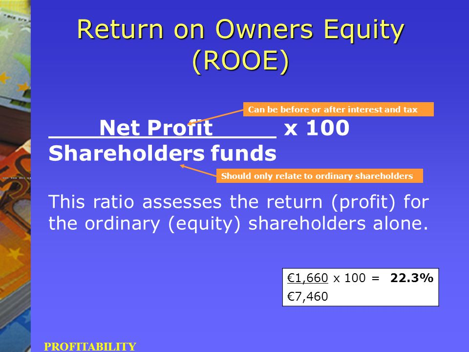 Net Profit x 100 Shareholders funds This ratio assesses the return (profit) for the ordinary (equity) shareholders alone. Return on Owners Equity (ROO