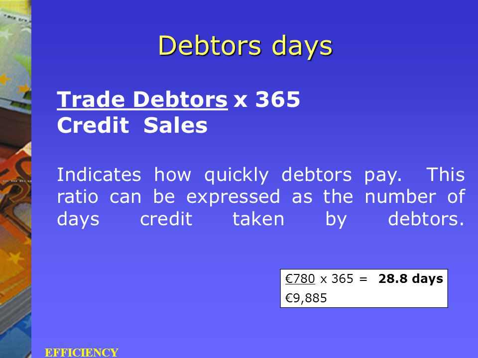 Trade Debtors x 365 Credit Sales Indicates how quickly debtors pay. This ratio can be expressed as the number of days credit taken by debtors. Debtors