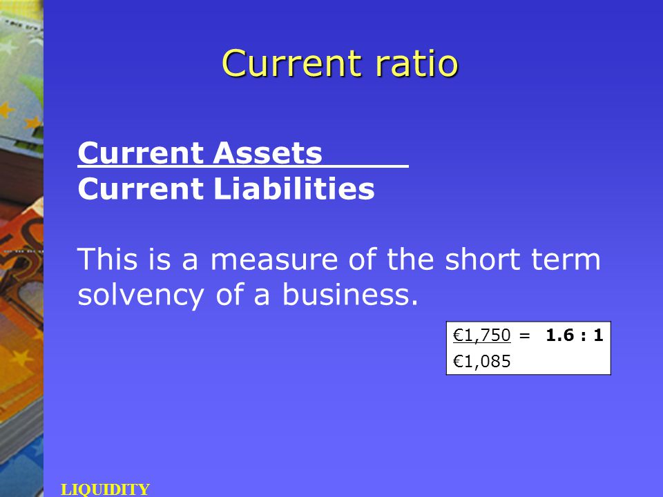 Current Assets Current Liabilities This is a measure of the short term solvency of a business. Current ratio LIQUIDITY €1,750 =1.6 : 1 €1,085