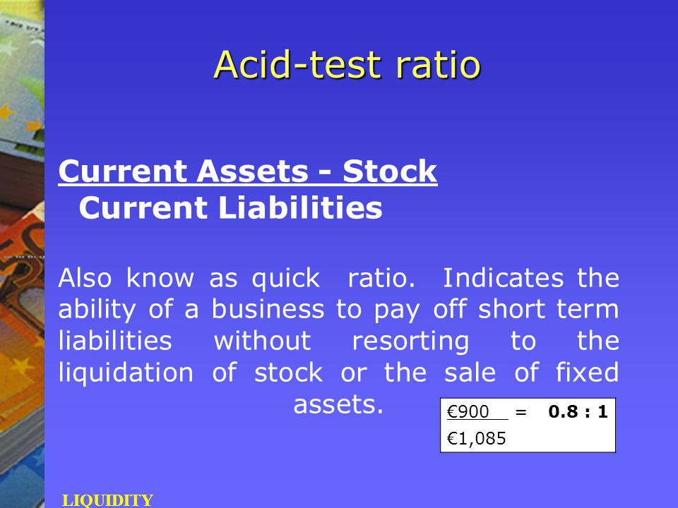 Current Assets - Stock Current Liabilities Also know as quick ratio. Indicates the ability of a business to pay off short term liabilities without res
