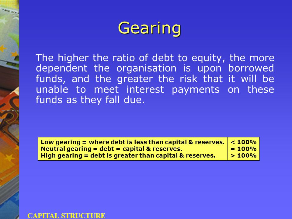 Gearing The higher the ratio of debt to equity, the more dependent the organisation is upon borrowed funds, and the greater the risk that it will be u
