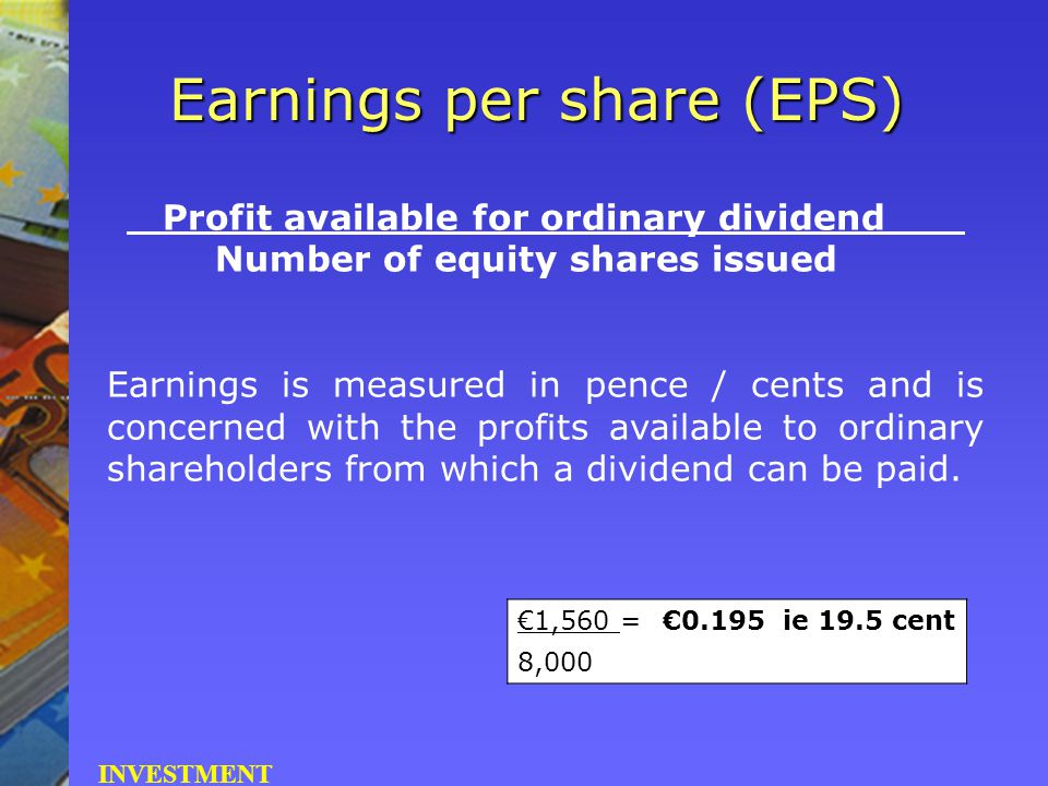 Profit available for ordinary dividend Number of equity shares issued Earnings is measured in pence / cents and is concerned with the profits availabl