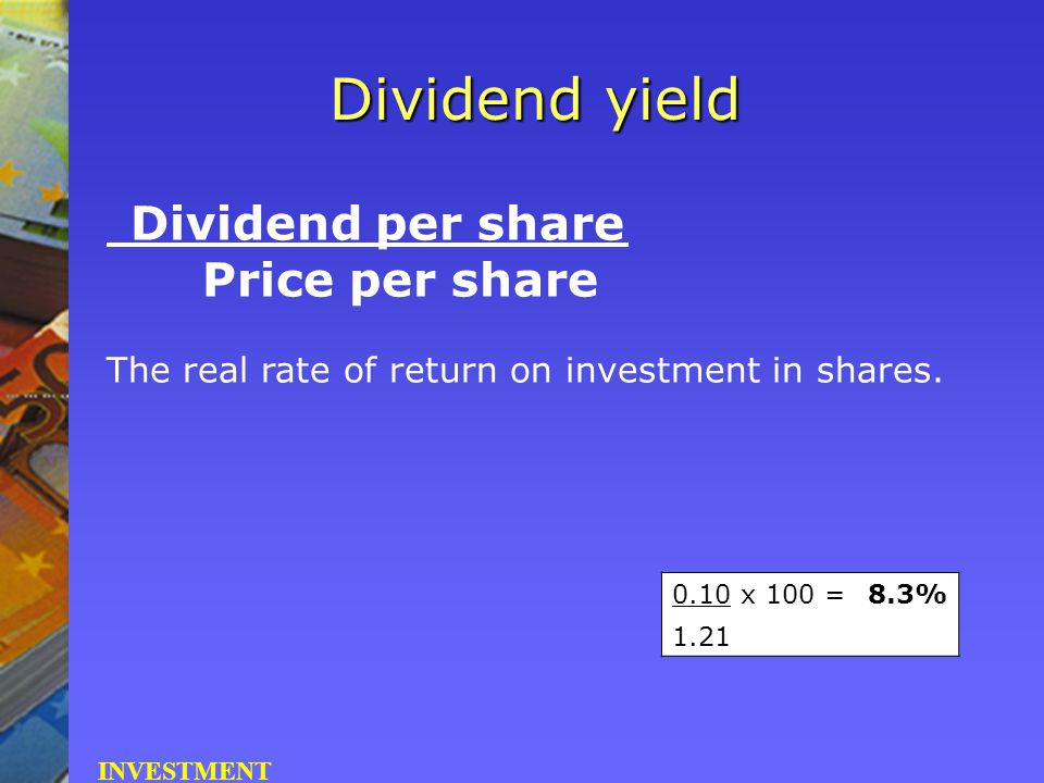 Dividend per share Price per share The real rate of return on investment in shares. Dividend yield INVESTMENT 0.10 x 100 =8.3% 1.21