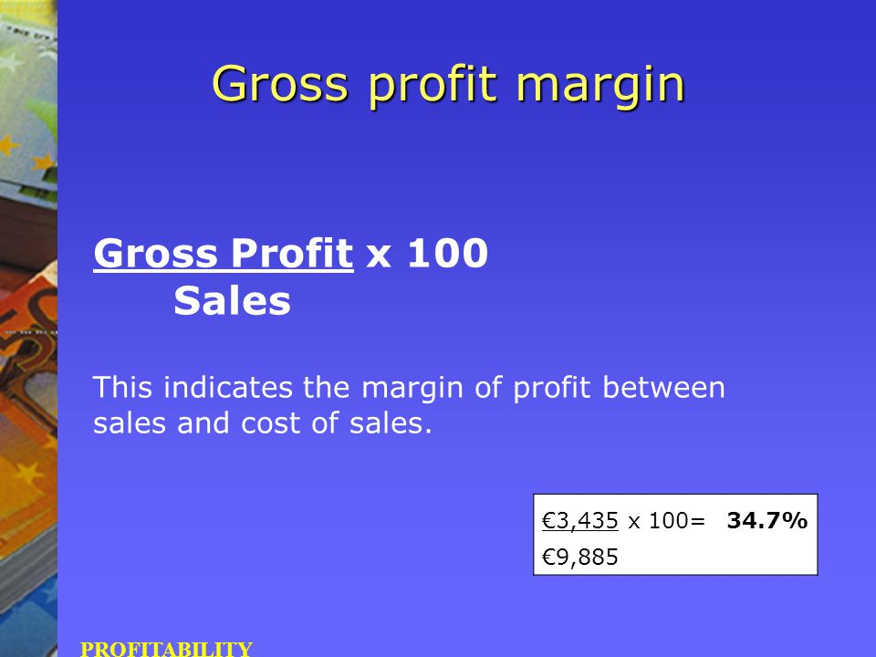Gross Profit x 100 Sales This indicates the margin of profit between sales and cost of sales. PROFITABILITY Gross profit margin €3,435 x 100=34.7% €9,