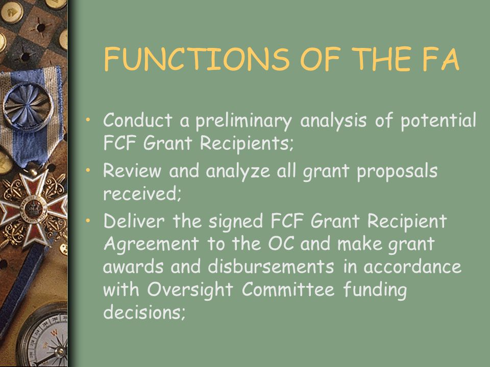 FUNCTIONS OF THE FA Evaluate, monitor and audit the FCF Grant Recipients activities in accordance with written instructions received from the OC; Provide administrative services to the OC; and Exercise any other responsibilities or powers requested by the OC in writing.