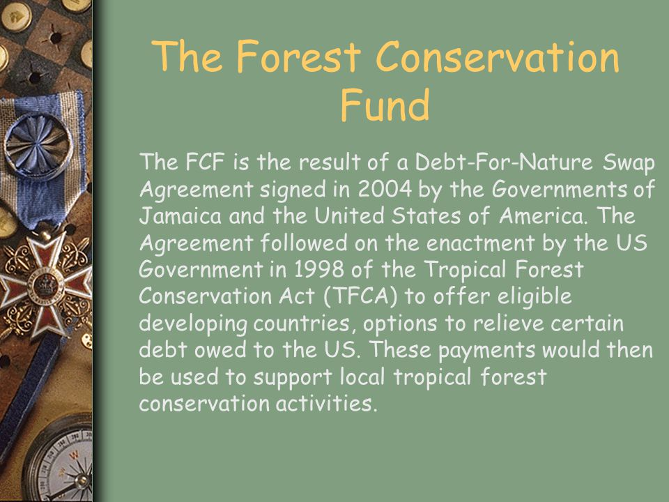 The Swap Agreement Under the Swap Agreement, the United States Government forgave US$6.5-M of Jamaica's debt which when combined with the US$1.3–M paid by TNC, resulted in approximately US $16 – M worth of debt being paid into the Forest Conservation Fund by the GOJ.