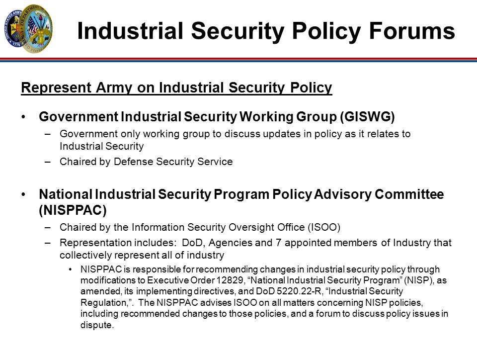 Industrial Security Policy Forums Represent Army on Industrial Security Policy Government Industrial Security Working Group (GISWG) –Government only working group to discuss updates in policy as it relates to Industrial Security –Chaired by Defense Security Service National Industrial Security Program Policy Advisory Committee (NISPPAC) –Chaired by the Information Security Oversight Office (ISOO) –Representation includes: DoD, Agencies and 7 appointed members of Industry that collectively represent all of industry NISPPAC is responsible for recommending changes in industrial security policy through modifications to Executive Order 12829, National Industrial Security Program (NISP), as amended, its implementing directives, and DoD 5220.22-R, Industrial Security Regulation, .