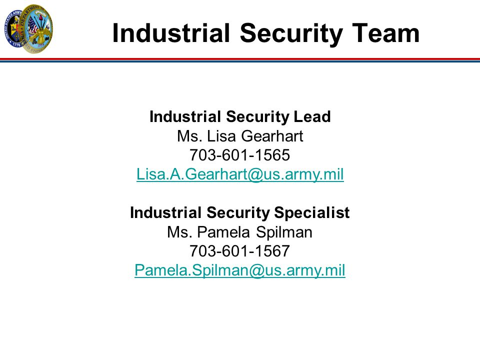 Industrial Security Team Industrial Security Lead Ms. Lisa Gearhart 703-601-1565 Lisa.A.Gearhart@us.army.mil Industrial Security Specialist Ms. Pamela
