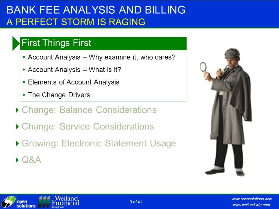www.weiland-wfg.com www.opensolutions.com 2 of 41 BANK FEE ANALYSIS AND BILLING A PERFECT STORM IS RAGING  First Things First  Change: Balance Consi