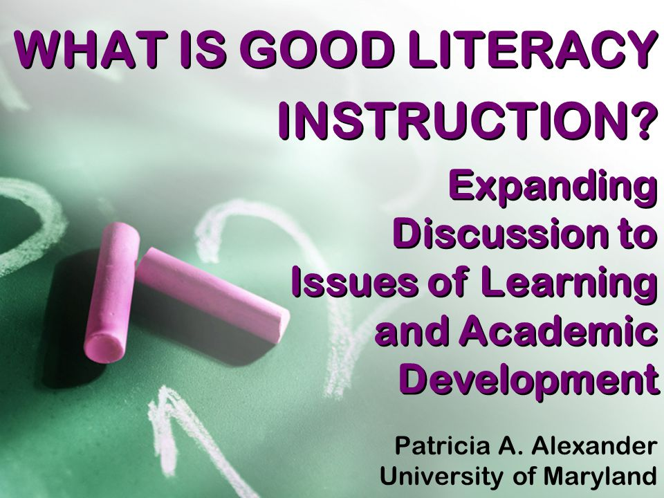 WHAT IS GOOD LITERACY INSTRUCTION. Patricia A. Alexander University of Maryland Patricia A.