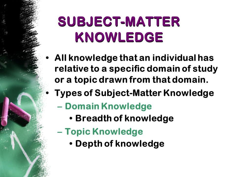 SUBJECT-MATTER KNOWLEDGE All knowledge that an individual has relative to a specific domain of study or a topic drawn from that domain.