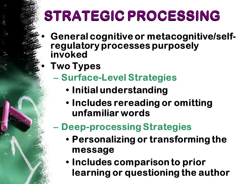 STRATEGIC PROCESSING General cognitive or metacognitive/self- regulatory processes purposely invoked Two Types –Surface-Level Strategies Initial understanding Includes rereading or omitting unfamiliar words –Deep-processing Strategies Personalizing or transforming the message Includes comparison to prior learning or questioning the author