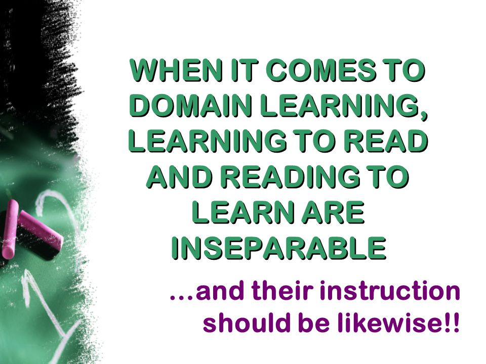 WHEN IT COMES TO DOMAIN LEARNING, LEARNING TO READ AND READING TO LEARN ARE INSEPARABLE WHEN IT COMES TO DOMAIN LEARNING, LEARNING TO READ AND READING TO LEARN ARE INSEPARABLE …and their instruction should be likewise!!