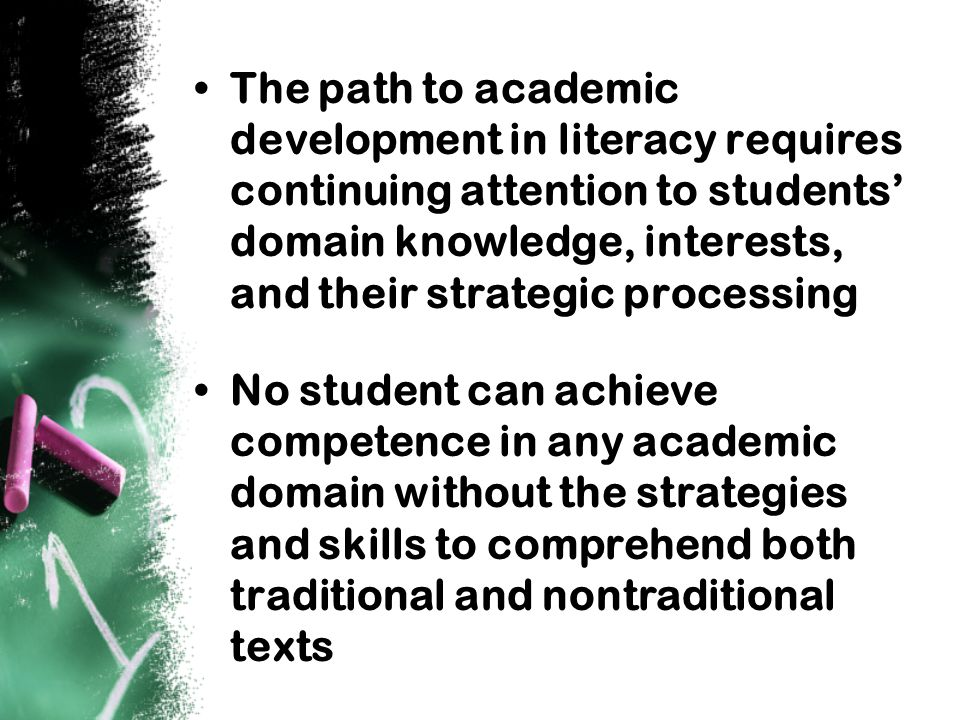 The path to academic development in literacy requires continuing attention to students' domain knowledge, interests, and their strategic processing No student can achieve competence in any academic domain without the strategies and skills to comprehend both traditional and nontraditional texts
