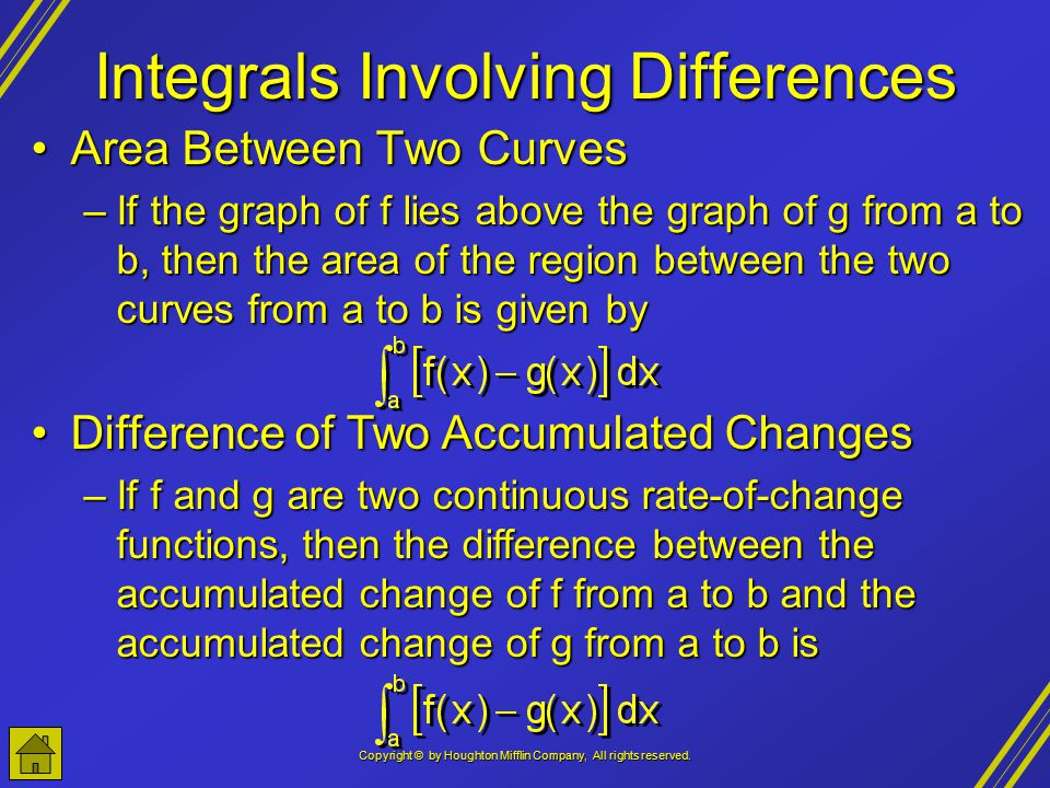 Copyright © by Houghton Mifflin Company, All rights reserved. Integrals Involving Differences Area Between Two CurvesArea Between Two Curves –If the g