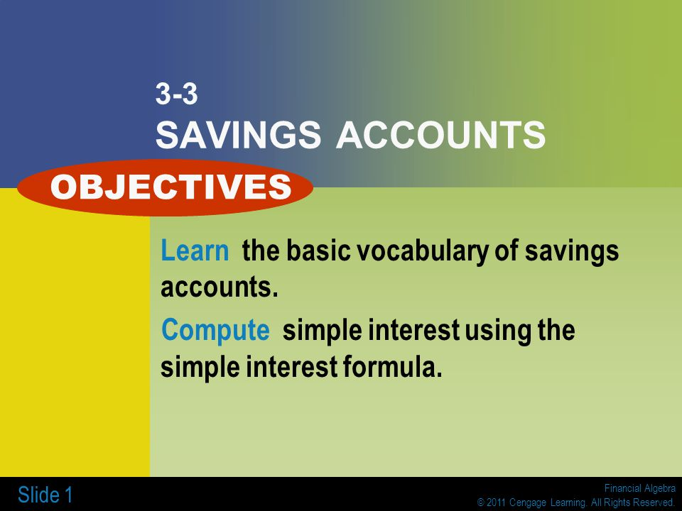 Financial Algebra © 2011 Cengage Learning. All Rights Reserved. Slide 1 3-3 SAVINGS ACCOUNTS Learn the basic vocabulary of savings accounts. Compute s