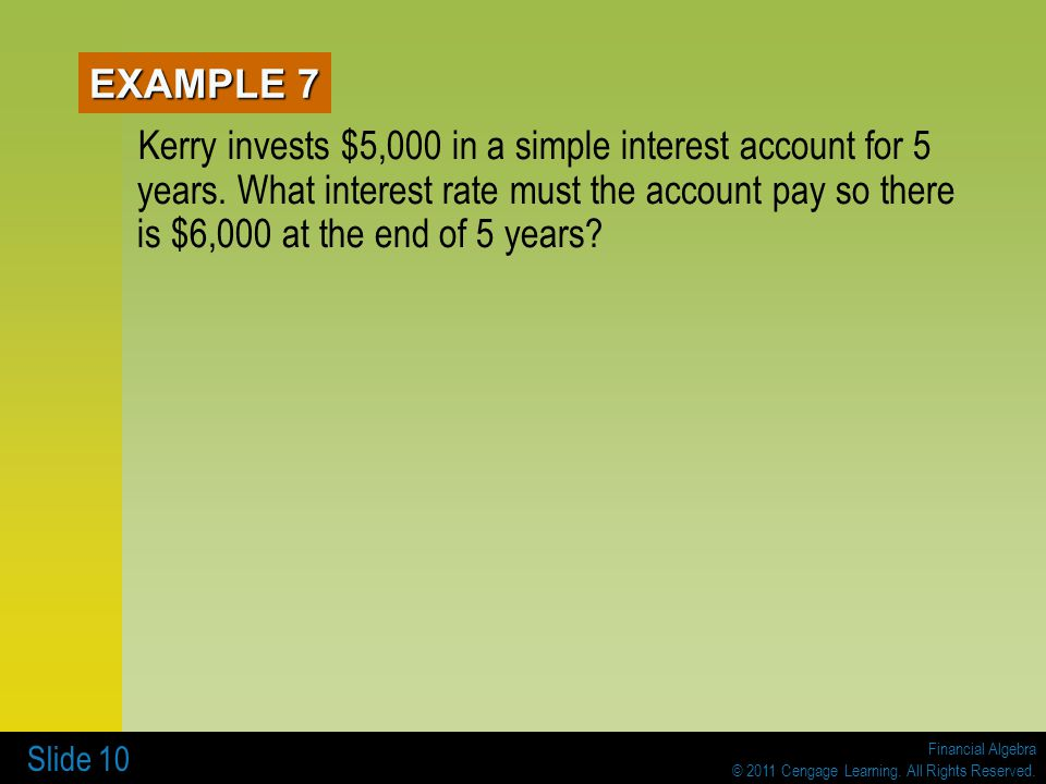 Financial Algebra © 2011 Cengage Learning. All Rights Reserved. Slide 10 EXAMPLE 7 Kerry invests $5,000 in a simple interest account for 5 years. What