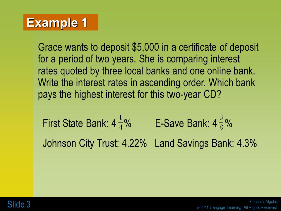 Financial Algebra © 2011 Cengage Learning. All Rights Reserved. Slide 3 Grace wants to deposit $5,000 in a certificate of deposit for a period of two