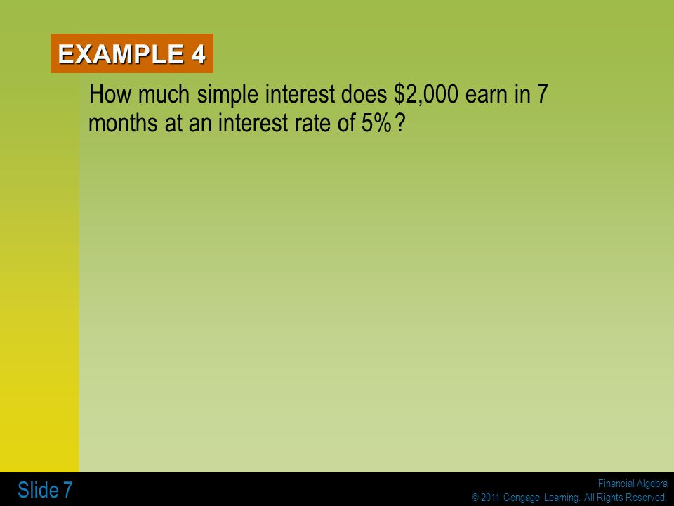 Financial Algebra © 2011 Cengage Learning. All Rights Reserved. Slide 7 EXAMPLE 4 How much simple interest does $2,000 earn in 7 months at an interest