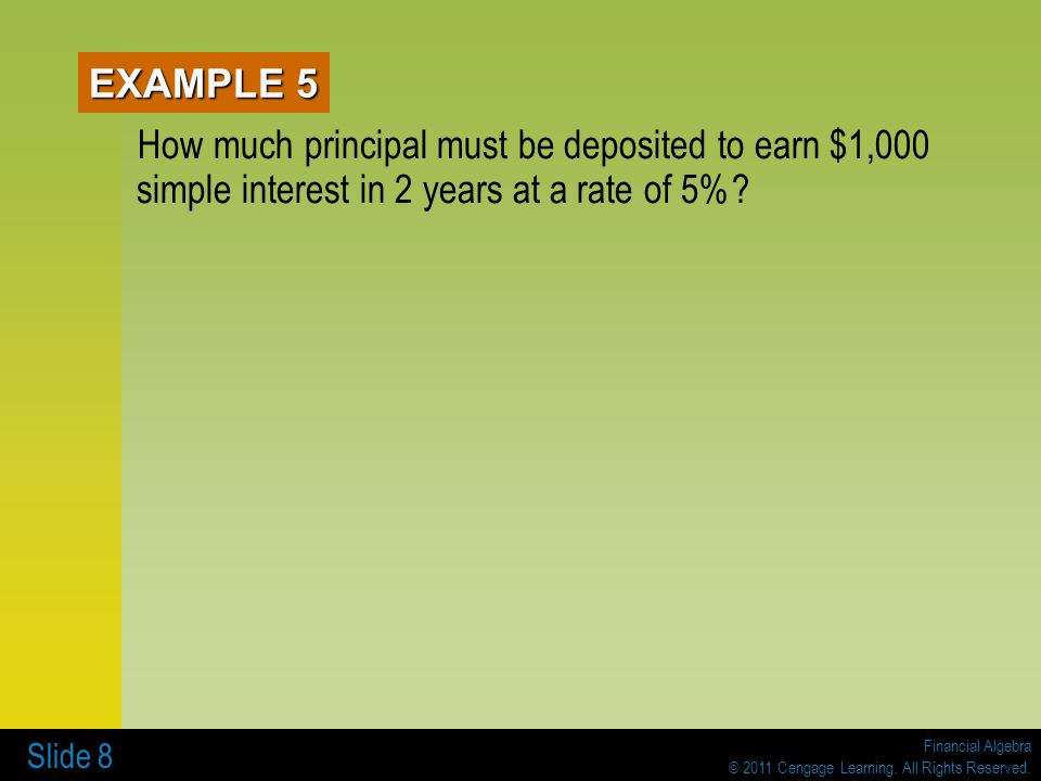 Financial Algebra © 2011 Cengage Learning. All Rights Reserved. Slide 8 EXAMPLE 5 How much principal must be deposited to earn $1,000 simple interest