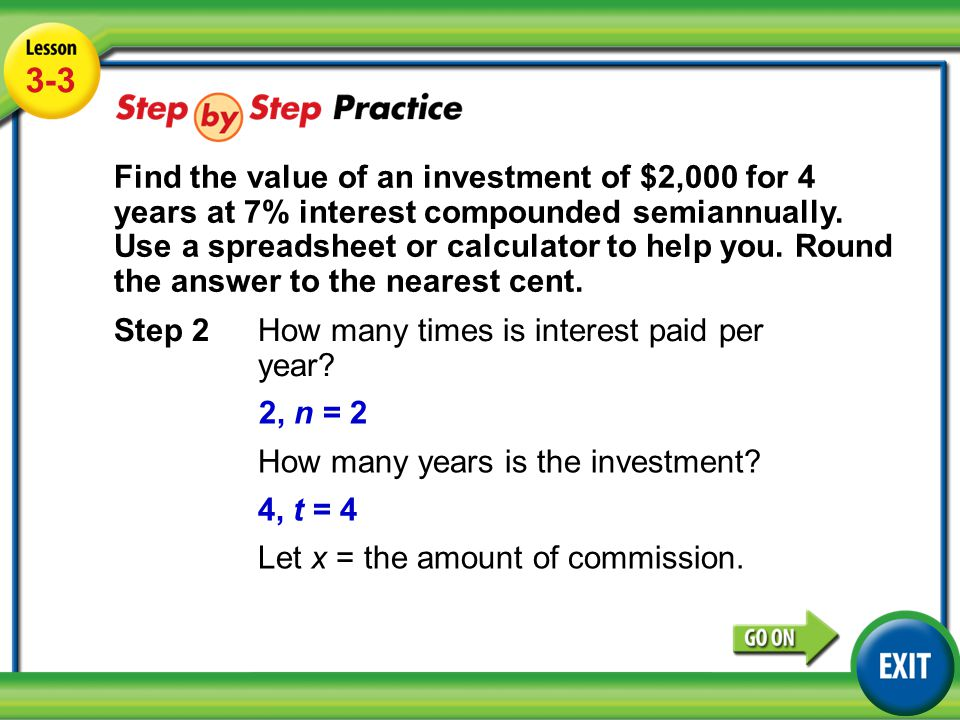 Lesson 3-3 Example 3 3-3 Step 2 How many times is interest paid per year? 2, n = 2 How many years is the investment? 4, t = 4 Let x = the amount of co