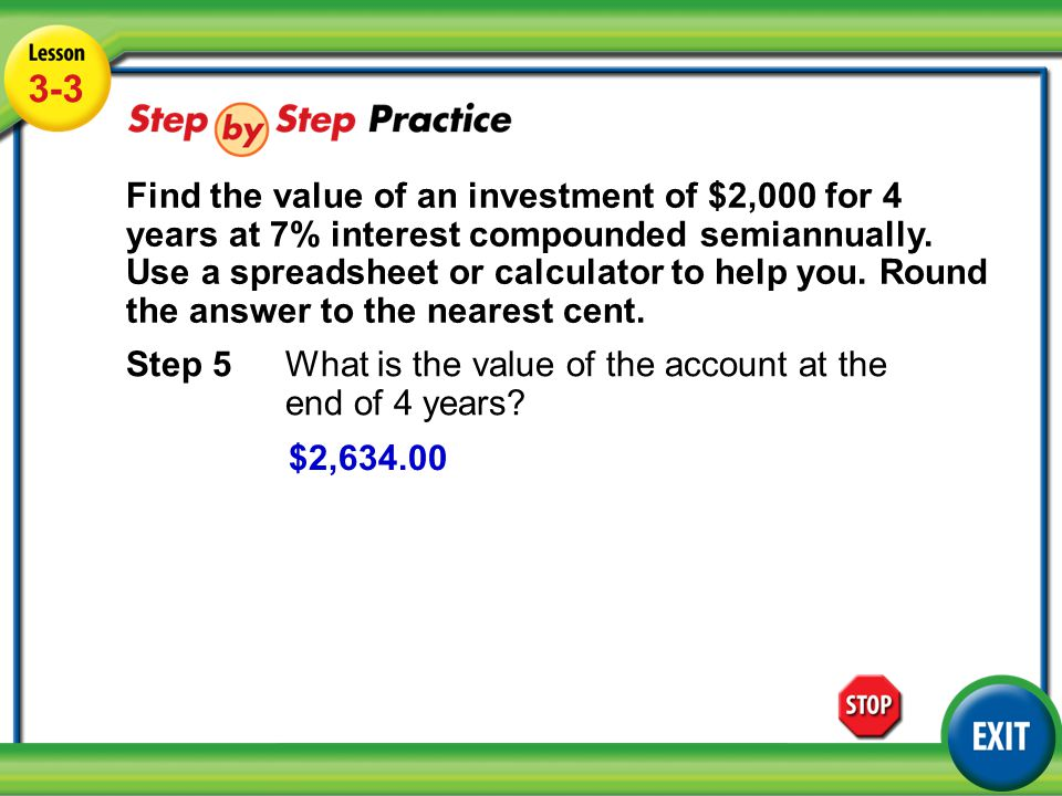 Lesson 3-3 Example 3 3-3 Find the value of an investment of $2,000 for 4 years at 7% interest compounded semiannually.