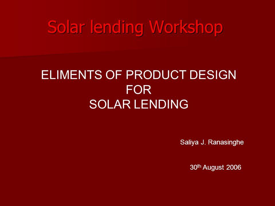Solar lending Workshop 30 th August 2006 ELIMENTS OF PRODUCT DESIGN FOR SOLAR LENDING Saliya J. Ranasinghe