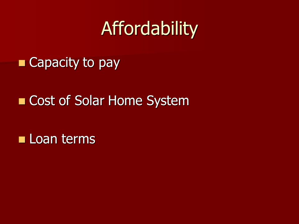 Affordability Capacity to pay Capacity to pay Cost of Solar Home System Cost of Solar Home System Loan terms Loan terms