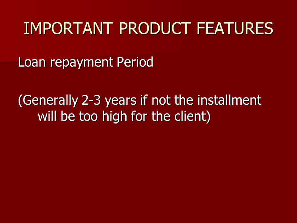 IMPORTANT PRODUCT FEATURES Loan repayment Period (Generally 2-3 years if not the installment will be too high for the client)