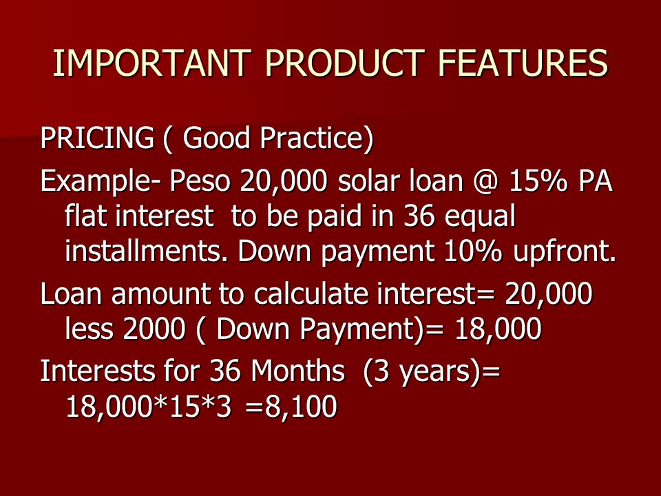 IMPORTANT PRODUCT FEATURES PRICING ( Good Practice) Example- Peso 20,000 solar loan @ 15% PA flat interest to be paid in 36 equal installments.