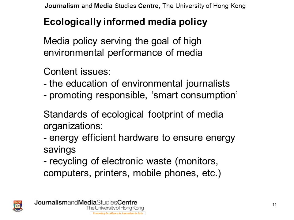 Journalism and Media Studies Centre, The University of Hong Kong 11 Ecologically informed media policy Media policy serving the goal of high environmental performance of media Content issues: - the education of environmental journalists - promoting responsible, 'smart consumption' Standards of ecological footprint of media organizations: - energy efficient hardware to ensure energy savings - recycling of electronic waste (monitors, computers, printers, mobile phones, etc.)