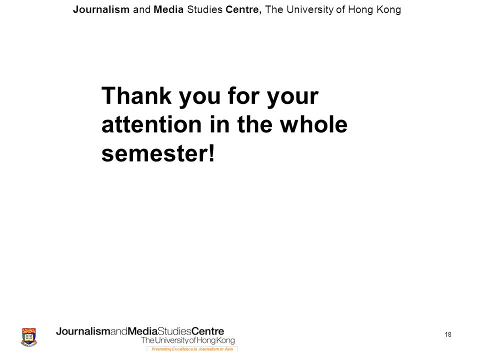 Journalism and Media Studies Centre, The University of Hong Kong 18 Thank you for your attention in the whole semester!
