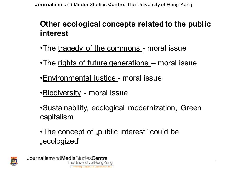 """Journalism and Media Studies Centre, The University of Hong Kong 8 Other ecological concepts related to the public interest The tragedy of the commons - moral issue The rights of future generations – moral issue Environmental justice - moral issue Biodiversity - moral issue Sustainability, ecological modernization, Green capitalism The concept of """"public interest could be """"ecologized"""