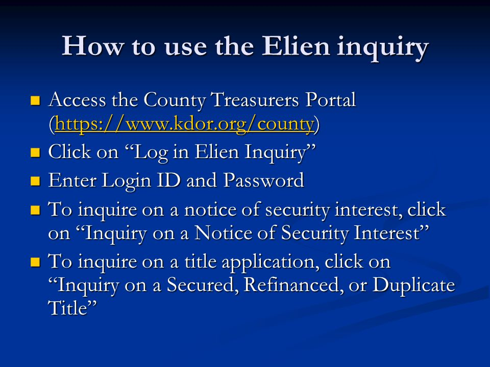 How to use the Elien inquiry Access the County Treasurers Portal (https://www.kdor.org/county) Access the County Treasurers Portal (https://www.kdor.org/county)https://www.kdor.org/county Click on Log in Elien Inquiry Click on Log in Elien Inquiry Enter Login ID and Password Enter Login ID and Password To inquire on a notice of security interest, click on Inquiry on a Notice of Security Interest To inquire on a notice of security interest, click on Inquiry on a Notice of Security Interest To inquire on a title application, click on Inquiry on a Secured, Refinanced, or Duplicate Title To inquire on a title application, click on Inquiry on a Secured, Refinanced, or Duplicate Title