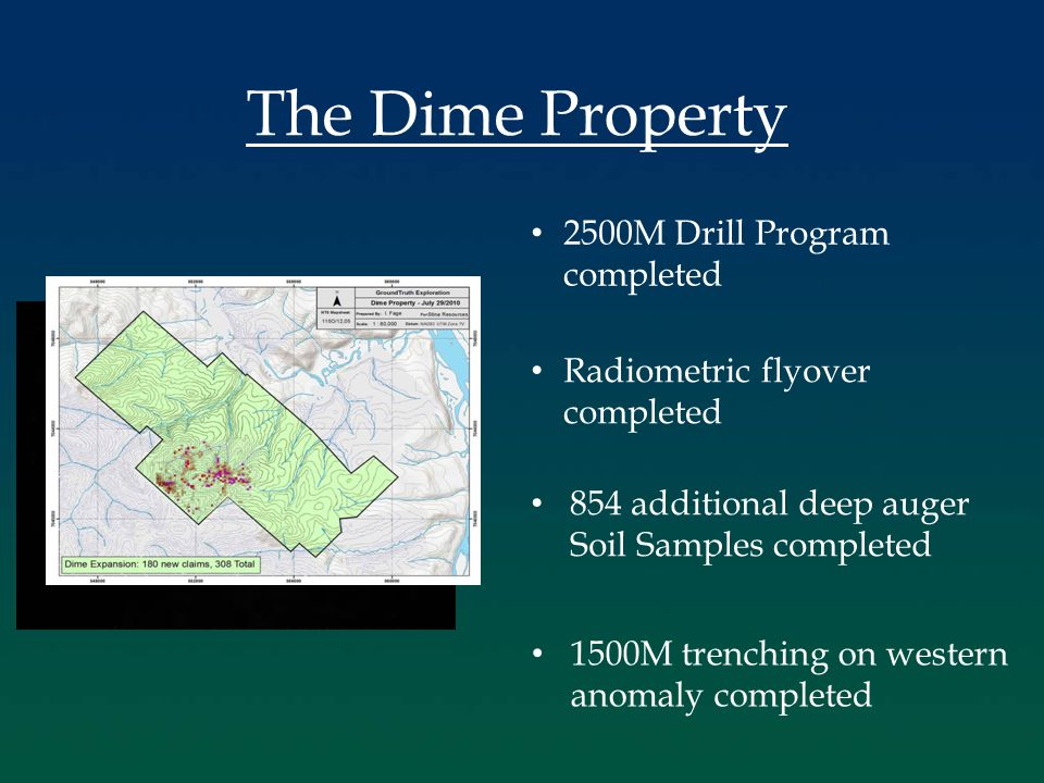 The Dime Property 2500M Drill Program completed Radiometric flyover completed 854 additional deep auger Soil Samples completed 1500M trenching on western anomaly completed