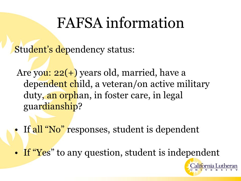 FAFSA information Student's dependency status: Are you: 22(+) years old, married, have a dependent child, a veteran/on active military duty, an orphan, in foster care, in legal guardianship.