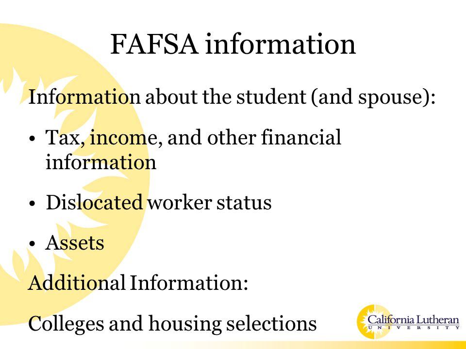 FAFSA information Information about the student (and spouse): Tax, income, and other financial information Dislocated worker status Assets Additional Information: Colleges and housing selections