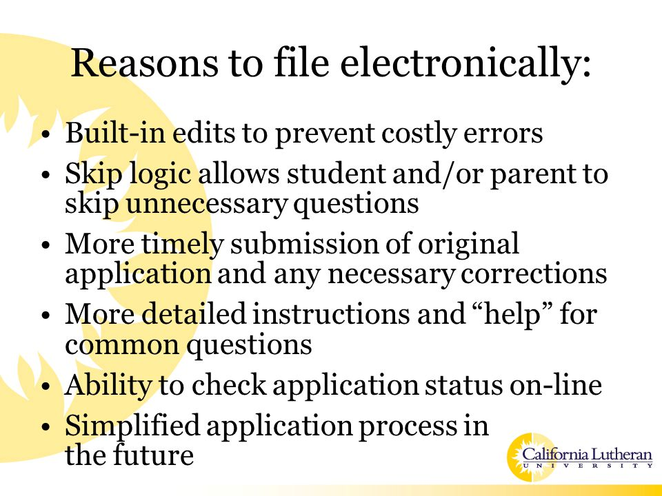 Reasons to file electronically: Built-in edits to prevent costly errors Skip logic allows student and/or parent to skip unnecessary questions More timely submission of original application and any necessary corrections More detailed instructions and help for common questions Ability to check application status on-line Simplified application process in the future