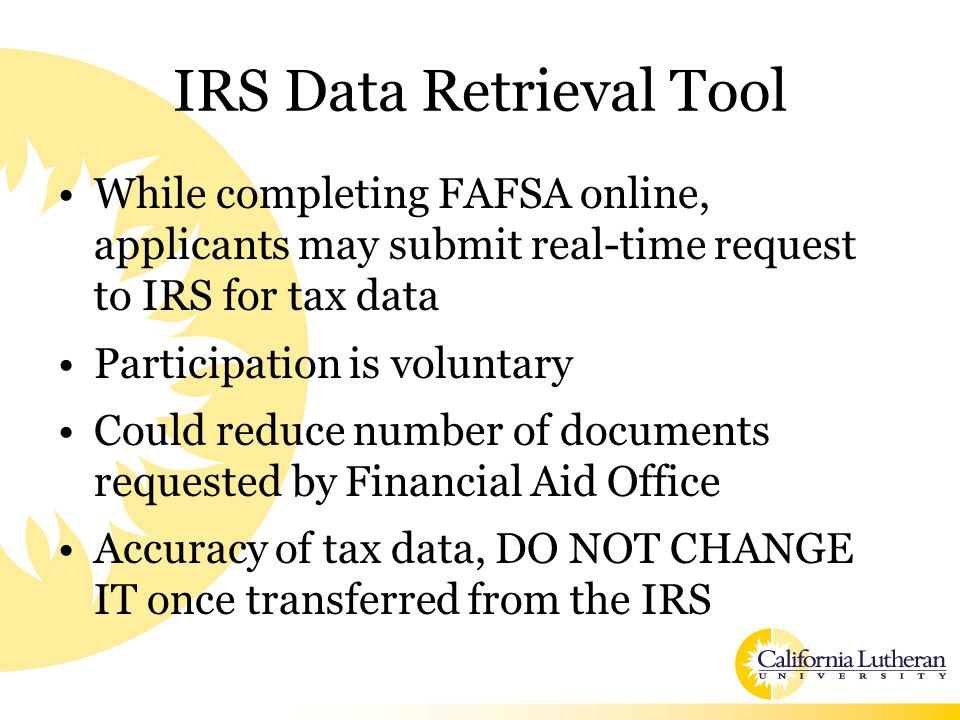 IRS Data Retrieval Tool While completing FAFSA online, applicants may submit real-time request to IRS for tax data Participation is voluntary Could reduce number of documents requested by Financial Aid Office Accuracy of tax data, DO NOT CHANGE IT once transferred from the IRS