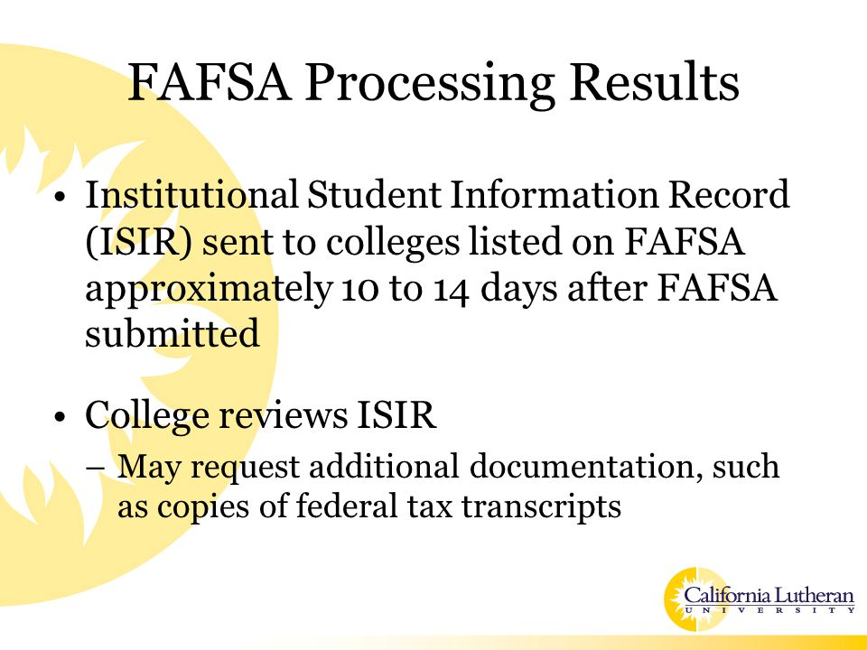 FAFSA Processing Results Institutional Student Information Record (ISIR) sent to colleges listed on FAFSA approximately 10 to 14 days after FAFSA submitted College reviews ISIR –May request additional documentation, such as copies of federal tax transcripts