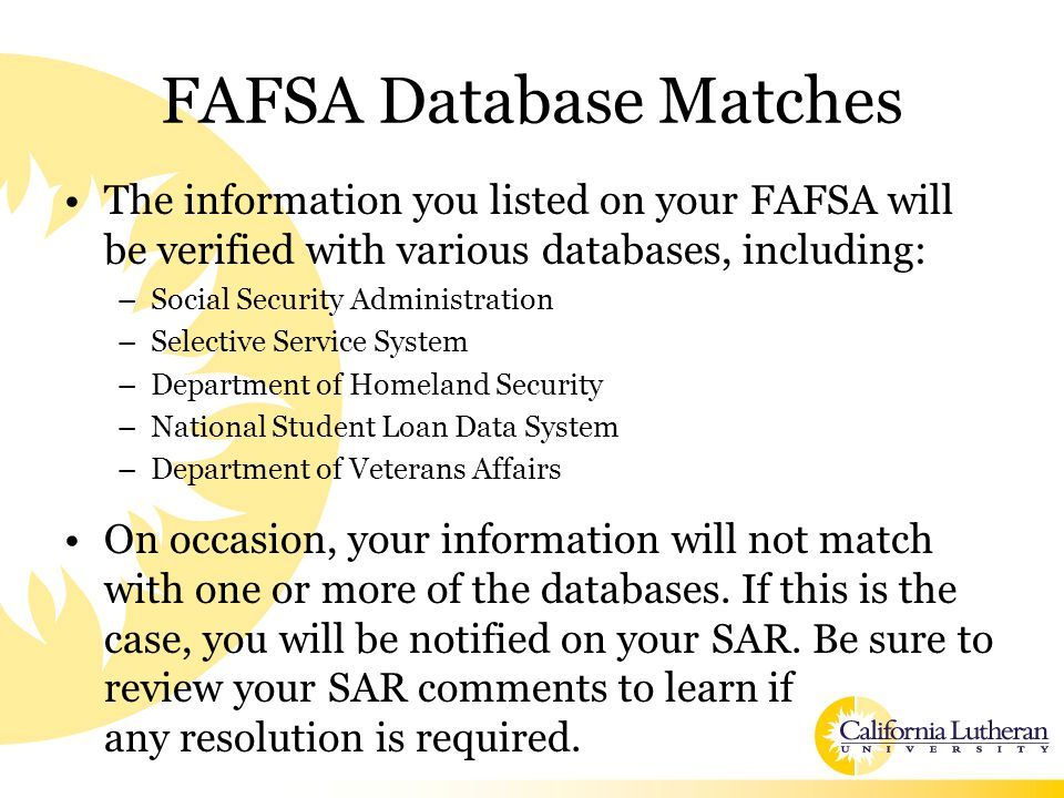 FAFSA Database Matches The information you listed on your FAFSA will be verified with various databases, including: –Social Security Administration –Selective Service System –Department of Homeland Security –National Student Loan Data System –Department of Veterans Affairs On occasion, your information will not match with one or more of the databases.
