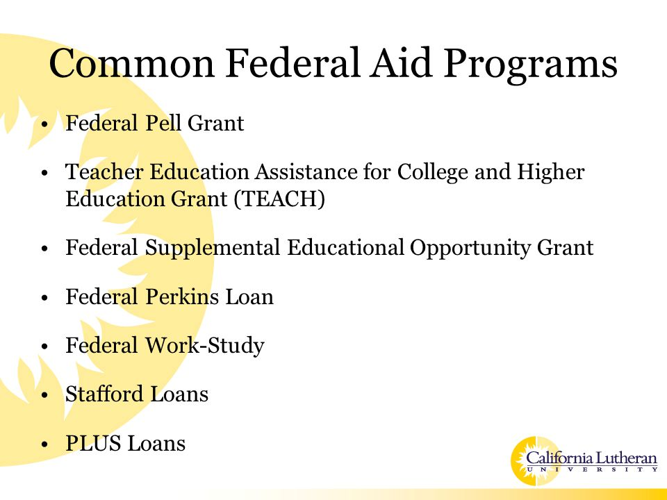 Common Federal Aid Programs Federal Pell Grant Teacher Education Assistance for College and Higher Education Grant (TEACH) Federal Supplemental Educational Opportunity Grant Federal Perkins Loan Federal Work-Study Stafford Loans PLUS Loans