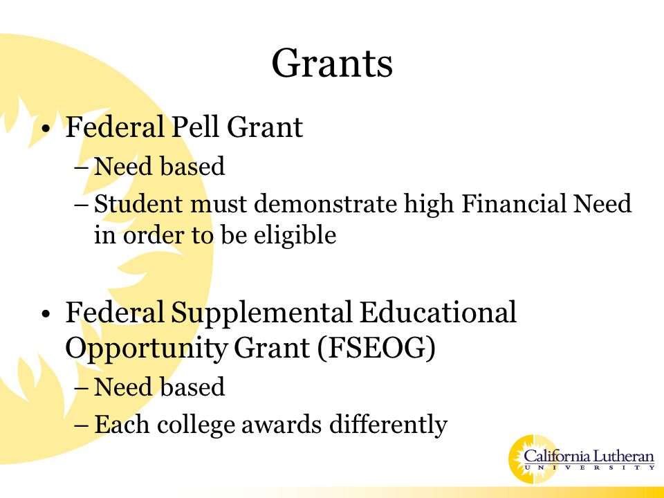 Grants Federal Pell Grant –Need based –Student must demonstrate high Financial Need in order to be eligible Federal Supplemental Educational Opportunity Grant (FSEOG) –Need based –Each college awards differently