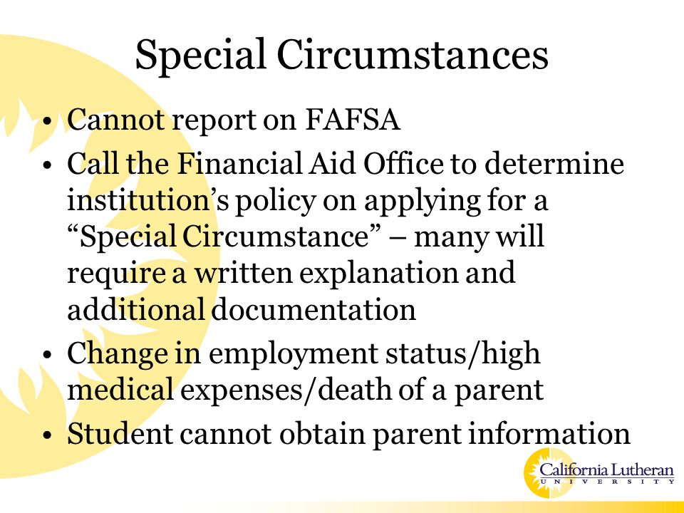 Special Circumstances Cannot report on FAFSA Call the Financial Aid Office to determine institution's policy on applying for a Special Circumstance – many will require a written explanation and additional documentation Change in employment status/high medical expenses/death of a parent Student cannot obtain parent information