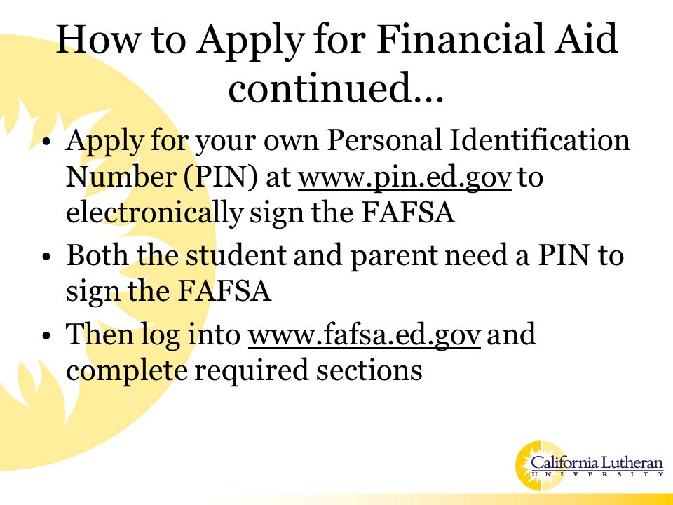 How to Apply for Financial Aid continued… Apply for your own Personal Identification Number (PIN) at www.pin.ed.gov to electronically sign the FAFSA Both the student and parent need a PIN to sign the FAFSA Then log into www.fafsa.ed.gov and complete required sections