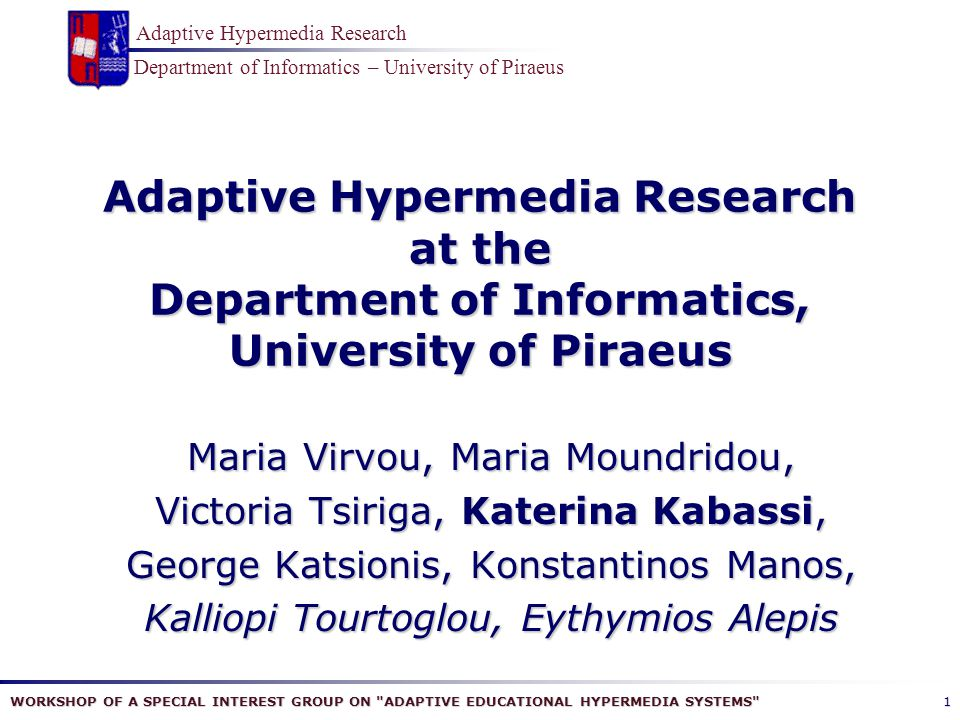WORKSHOP OF A SPECIAL INTEREST GROUP ON ADAPTIVE EDUCATIONAL HYPERMEDIA SYSTEMS Department of Informatics – University of Piraeus Adaptive Hypermedia Research 1 Adaptive Hypermedia Research at the Department of Informatics, University of Piraeus Maria Virvou, Maria Moundridou, Victoria Tsiriga, Katerina Kabassi, George Katsionis, Konstantinos Manos, Kalliopi Tourtoglou, Eythymios Alepis
