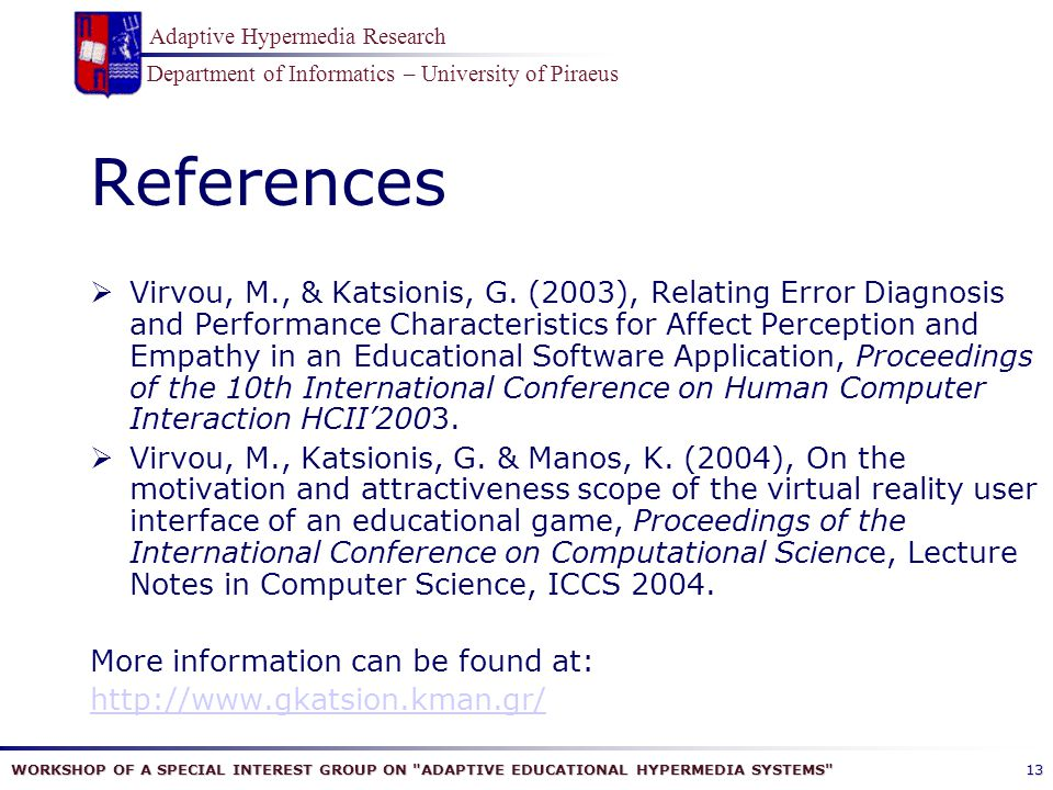 WORKSHOP OF A SPECIAL INTEREST GROUP ON ADAPTIVE EDUCATIONAL HYPERMEDIA SYSTEMS Department of Informatics – University of Piraeus Adaptive Hypermedia Research 13 References  Virvou, M., & Katsionis, G.